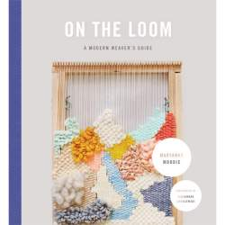 On The Loom A Modern Weavers Guide by Maryanne Moodie